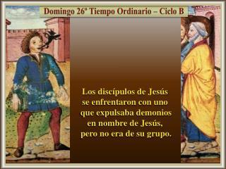 Los discípulos de Jesús  se enfrentaron con uno  que expulsaba demonios  en nombre de Jesús,