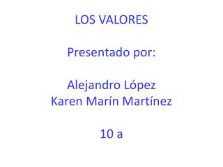 LOS VALORES Presentado por: Alejandro López Karen Marín Martínez 10 a
