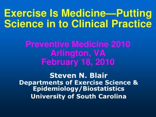 Exercise Is Medicine Putting Science in to Clinical Practice  Preventive Medicine 2010 Arlington, VA February 18, 2010