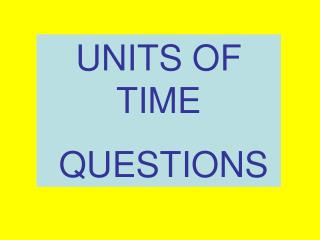 UNITS OF TIME  QUESTIONS