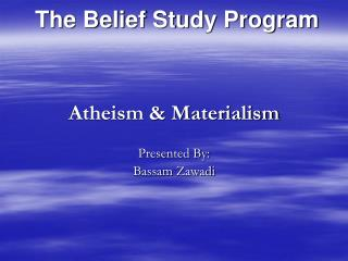 Atheism & Materialism Presented By: Bassam Zawadi