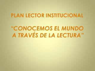 """PLAN LECTOR INSTITUCIONAL """"CONOCEMOS EL MUNDO  A TRAVÉS DE LA LECTURA"""""""