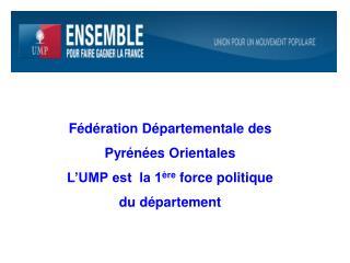 Fédération Départementale des Pyrénées Orientales L'UMP est  la 1 ère  force politique