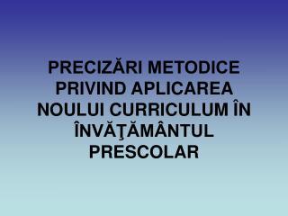 PRECIZĂRI METODICE PRIVIND APLICAREA NOULUI CURRICULUM ÎN ÎNVĂŢĂMÂNTUL PRESCOLAR
