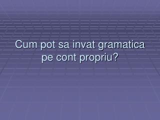 Cum pot sa invat gramatica pe cont propriu?