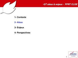 GT aléas & enjeux -  PPRT CLOE 1- Contexte 2- Aléas 3- Enjeux 4- Perspectives