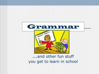 Grammar … and other fun stuff  you get to learn in school