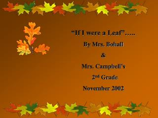 """If I were a Leaf""….. By Mrs. Bohall  &  Mrs. Campbell's    2 nd  Grade November 2002"