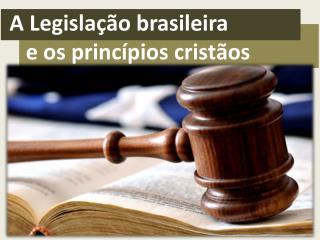 A Legislação brasileira    e os princípios cristãos