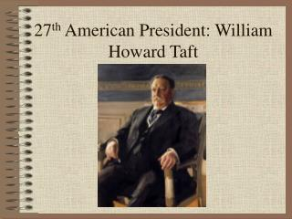 27 th  American President: William Howard Taft