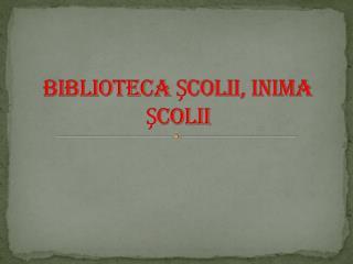 BIBLIOTECA ŞCOLII, INIMA ŞCOLII