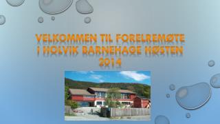 VELKOMMEN TIL FORELREMØTE I HOLVIK BARNEHAGE høsten 2014