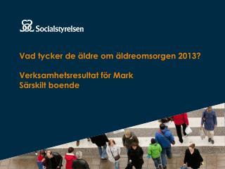 Vad tycker de äldre om äldreomsorgen 2013? Verksamhetsresultat för Mark Särskilt boende