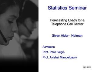 Statistics Seminar Forecasting Loads for a Telephone Call Center Sivan Aldor - Noiman Advisors: