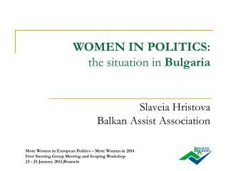 WOMEN IN POLITICS: the situation in  Bulgaria Slaveia Hristova Balkan Assist Association