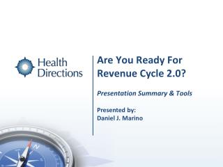 Are You Ready For  Revenue Cycle 2.0? Presentation Summary & Tools Presented  by: Daniel J. Marino