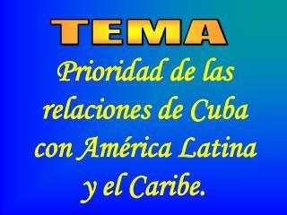Prioridad de las relaciones de Cuba  con América Latina y el Caribe.