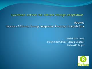 Prabin Man Singh  Programme Officer (Climate Change) Oxfam GB  Nepal