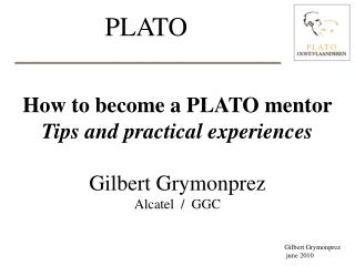 How to become a PLATO mentor Tips and practical experiences Gilbert Grymonprez Alcatel  /  GGC