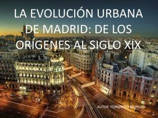 LA EVOLUCIÓN URBANA DE MADRID: DE LOS ORÍGENES AL SIGLO XIX