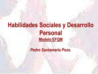 Habilidades Sociales y Desarrollo Personal Modelo EFQM Pedro Santamaría Pozo .