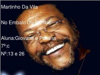Martinho Da Vila No Embalo Do Samba Aluna:Giovana e Poliana 7º:c Nº:13 e 26