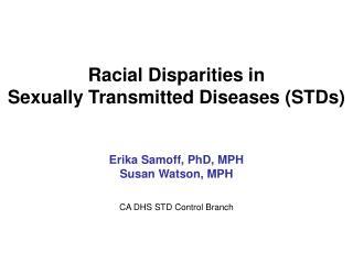 Racial Disparities in  Sexually Transmitted Diseases STDs    Erika Samoff, PhD, MPH Susan Watson, MPH   CA DHS STD Contr