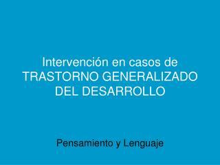 Intervención en casos de TRASTORNO GENERALIZADO DEL DESARROLLO