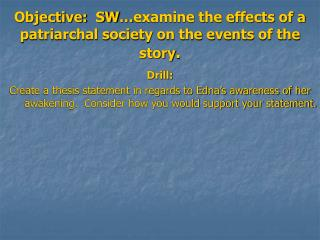 Objective:  SW…examine the effects of a patriarchal society on the events of the story .