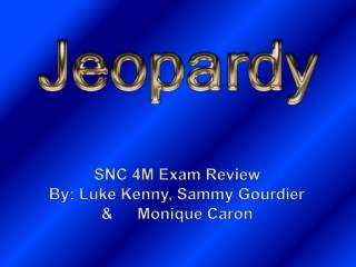 SNC 4M Exam Review By: Luke Kenny, Sammy  Gourdier  & 	Monique Caron