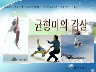 스포츠 감상 > 심미적 스포츠의 감상 >  겨울스포츠의  균형미 감상 (4/5)