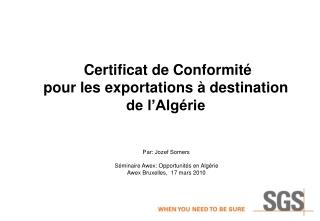 Certificat de Conformit   pour les exportations   destination de l Alg rie          Par: Jozef Somers    S minaire Awex: