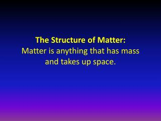 The Structure of Matter: Matter is anything that has mass and takes up space.
