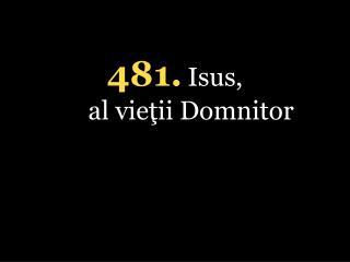 4 81 . Isus,  al vieţii Domnitor