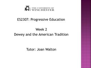ES2307 : Progressive Education Week 2 Dewey and the American Tradition Tutor: Joan Walton