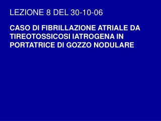 LEZIONE 8 DEL 30-10-06 CASO DI FIBRILLAZIONE ATRIALE DA TIREOTOSSICOSI IATROGENA IN