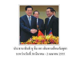 ประธานาธิบดี หู  จิ่น  เทา เดินทางเยือนกัมพูชา  ระหว่างวันที่ 30 มีนาคม - 2 เมษายน 2555