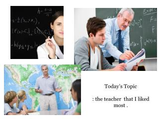 Today's Topic  :  t he  teacher   that I  liked most  .