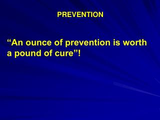 "PREVENTION  ""An ounce of prevention is worth a pound of cure""!"