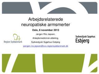 Arbejdsrelaterede neuropatiske armsmerter Oslo, 8 november 2013 Jørgen Riis Jepsen,