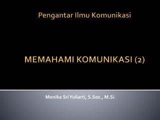 Pengantar Ilmu Komunikasi MEMAHAMI KOMUNIKASI (2)