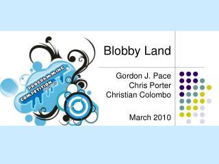 Blobby Land   Gordon J. Pace Chris Porter Christian Colombo  March 2010