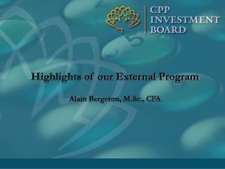 Highlights of our External Program Alain Bergeron, M.Sc., CFA
