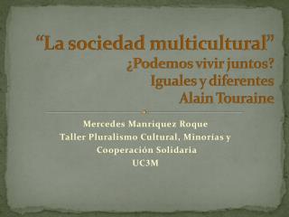 """""""La sociedad multicultural""""  ¿Podemos vivir juntos?  Iguales y diferentes Alain  Touraine"""