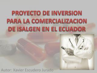 PROYECTO DE INVERSION PARA LA COMERCIALIZACION DE ISALGEN EN EL ECUADOR