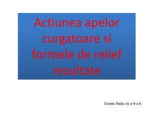 Actiunea apelor curgatoare si formele de relief rezultate