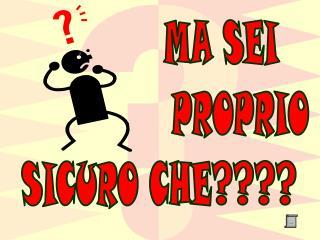 MA SEI PROPRIO    SICURO CHE????