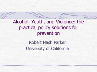 Alcohol, Youth, and Violence: the practical policy solutions for prevention