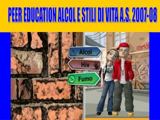 PEER EDUCATION ALCOL E STILI DI VITA A.S. 2007-08