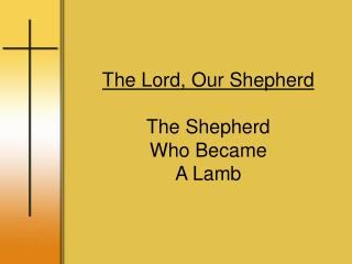 The Lord, Our Shepherd The Shepherd Who Became A Lamb